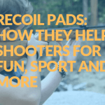 Recoil Pads: How They Help Shooters for Fun, Sport and More